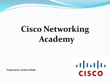 Cisco Networking Academy Prepared by: Ismael Al-Shiab.