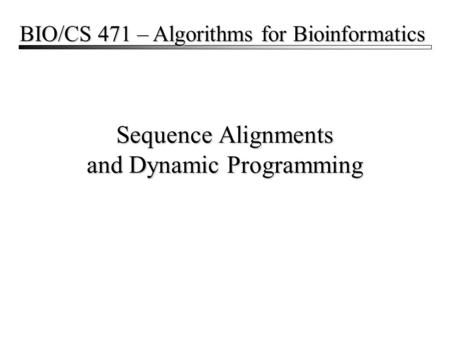 Sequence Alignments and Dynamic Programming BIO/CS 471 – Algorithms for Bioinformatics.