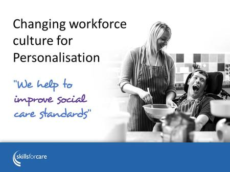 Changing workforce culture for Personalisation. Skills for Care Works with more than 17,000 adult social care employers and other partners To develop.