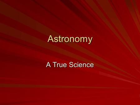 Astronomy A True Science. Astronomy Astronomy – –Includes investigating other planets, and other cosmic particles found in the universe. –Employs the.
