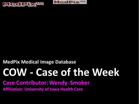 MedPix Medical Image Database COW - Case of the Week Case Contributor: Wendy Smoker Affiliation: University of Iowa Health Care.