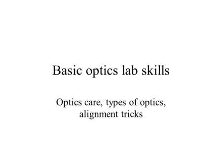 Basic optics lab skills Optics care, types of optics, alignment tricks.
