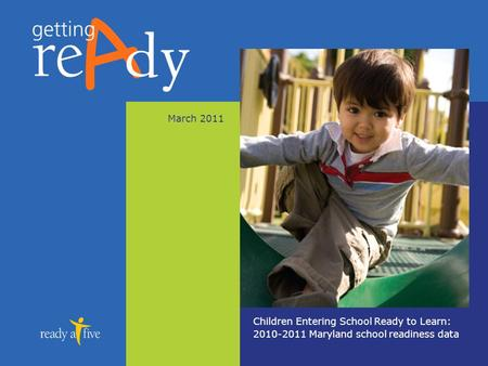 March 2011 Children Entering School Ready to Learn: 2010-2011 Maryland school readiness data.