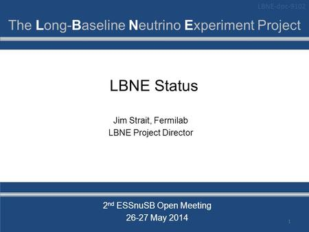 LBNE Status 1 Jim Strait, Fermilab LBNE Project Director 2 nd ESSnuSB Open Meeting 26-27 May 2014 LBNE-doc-9102.