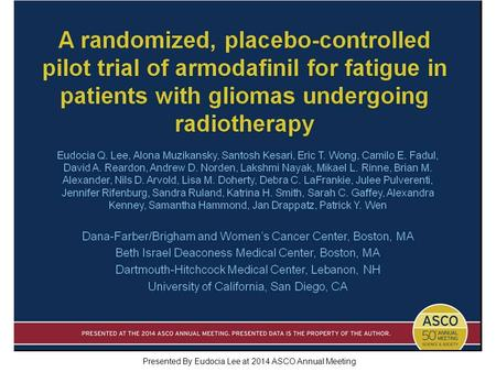 A randomized, placebo-controlled pilot trial of armodafinil for fatigue in patients with gliomas undergoing radiotherapy Presented By Eudocia Lee at 2014.