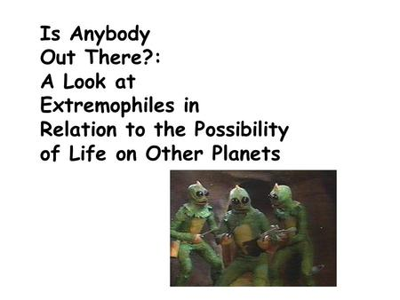 Is Anybody Out There?: A Look at Extremophiles in Relation to the Possibility of Life on Other Planets.