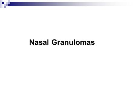 Nasal Granulomas. A granuloma is a tumour like mass of nodular granulation tissue with actively growing fibrobasts and capillary buds due to chronic inflammatory.