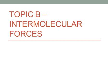 TOPIC B – INTERMOLECULAR FORCES. Types of Bonding.