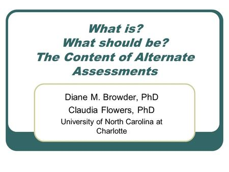 What is? What should be? The Content of Alternate Assessments Diane M. Browder, PhD Claudia Flowers, PhD University of North Carolina at Charlotte.