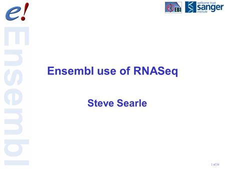 1 of 34 Ensembl use of RNASeq Steve Searle. 2 of 34 Ways we use RNASeq data in Ensembl: Build complete gene set from scratch for individual or pooled.