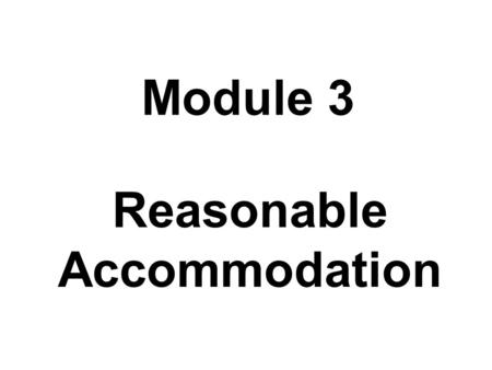 Module 3 Reasonable Accommodation. Module 3 Goals To understand the concept of reasonable accommodation, its process, and the circumstances under which.