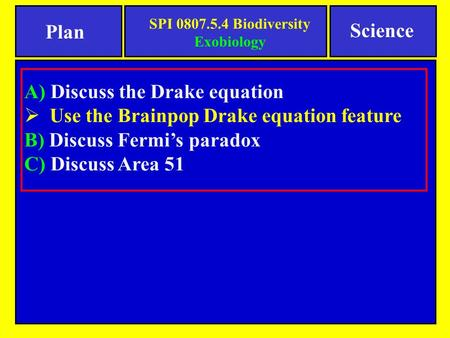 A) Discuss the Drake equation  Use the Brainpop Drake equation feature B) Discuss Fermi's paradox C) Discuss Area 51 Science Plan SPI 0807.5.4 Biodiversity.