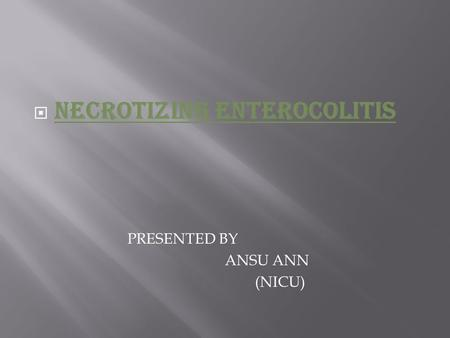  NECROTIZING ENTEROCOLITIS PRESENTED BY ANSU ANN (NICU)