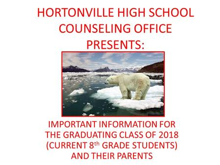 HORTONVILLE HIGH SCHOOL COUNSELING OFFICE PRESENTS: IMPORTANT INFORMATION FOR THE GRADUATING CLASS OF 2018 (CURRENT 8 th GRADE STUDENTS) AND THEIR PARENTS.