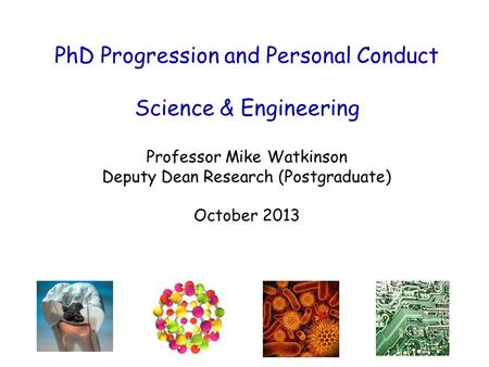 PhD Progression and Personal Conduct Science & Engineering Professor Mike Watkinson Deputy Dean Research (Postgraduate) October 2013.