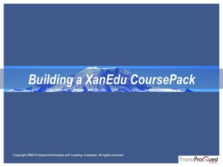 Building a XanEdu CoursePack Copyright 2004 ProQuest Information and Learning Company. All rights reserved.