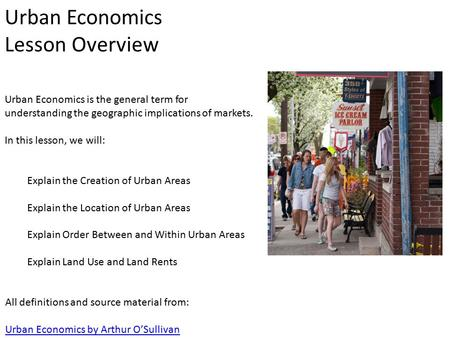 Urban Economics Lesson Overview Urban Economics is the general term for understanding the geographic implications of markets. In this lesson, we will: