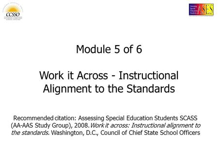 Module 5 of 6 Work it Across - Instructional Alignment to the Standards Recommended citation: Assessing Special Education Students SCASS (AA-AAS Study.