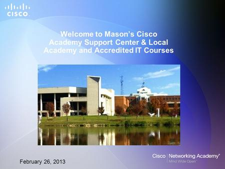 February 26, 2013 Welcome to Mason's Cisco Academy Support Center & Local Academy and Accredited IT Courses.
