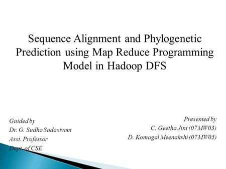 Sequence Alignment and Phylogenetic Prediction using Map Reduce Programming Model in Hadoop DFS Presented by C. Geetha Jini (07MW03) D. Komagal Meenakshi.