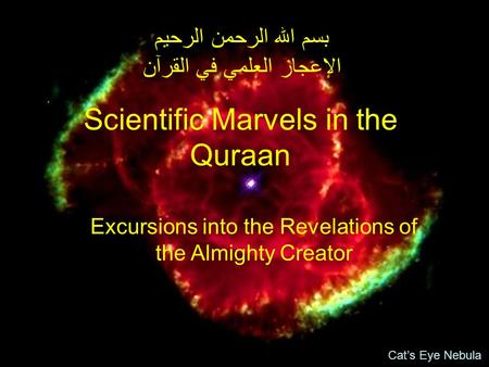 Scientific Marvels in the Quraan بسم الله الرحمن الرحيم الإعجاز العلمي في القرآن Excursions into the Revelations of the Almighty Creator Cat's Eye Nebula.