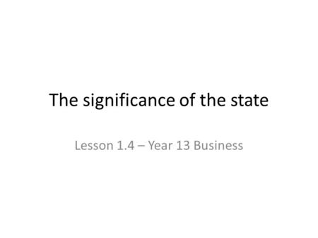 The significance of the state Lesson 1.4 – Year 13 Business.
