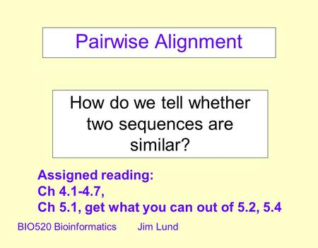 Pairwise Alignment How do we tell whether two sequences are similar? BIO520 BioinformaticsJim Lund Assigned reading: Ch 4.1-4.7, Ch 5.1, get what you can.