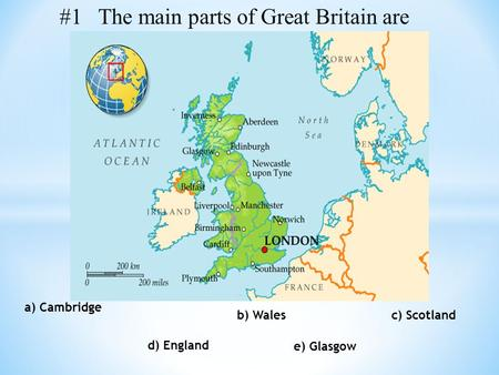 B) Wales c) Scotland d) England a) Cambridge e) Glasgow #1 The main parts of Great Britain are.
