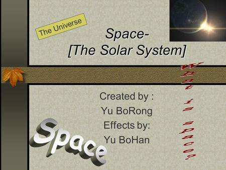 Space- [The Solar System] Created by : Yu BoRong Effects by: Yu BoHan The Universe.