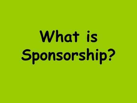 What is Sponsorship?. Sponsorship is when a company gives money to a sport in return for advertising their name with an individual team, sport or sporting.