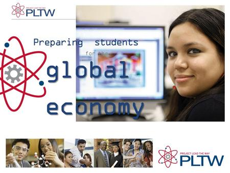 Preparing students for the global economy. PLTW is preparing students for the global economy through its world-class STEM curriculum, high quality professional.