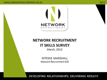 NETWORK RECRUITMENT IT SKILLS SURVEY March, 2013 NITESKE MARSHALL Network Recruitment MD DEVELOPING RELATIONSHIPS, DELIVERING RESULTS 2013 www.networkrecruitment.co.za.
