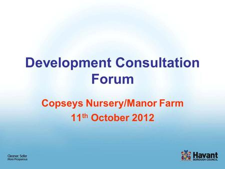 Development Consultation Forum Copseys Nursery/Manor Farm 11 th October 2012.