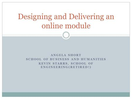 ANGELA SHORT SCHOOL OF BUSINESS AND HUMANITIES KEVIN STARRS, SCHOOL OF ENGINEERING(RETIRED!) Designing and Delivering an online module.