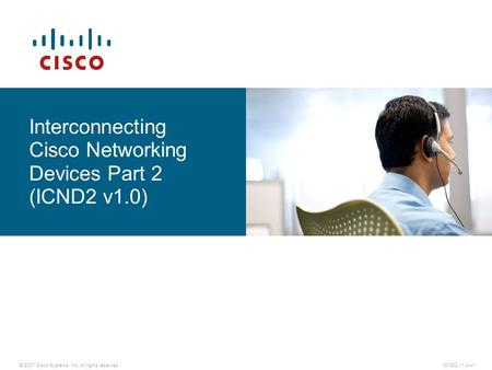 © 2007 Cisco Systems, Inc. All rights reserved.ICND2 v1.0—1 Interconnecting Cisco Networking Devices Part 2 (ICND2 v1.0)