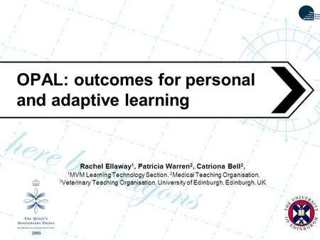 OPAL: outcomes for personal and adaptive learning Rachel Ellaway 1, Patricia Warren 2, Catriona Bell 3, 1 MVM Learning Technology Section, 2 Medical Teaching.