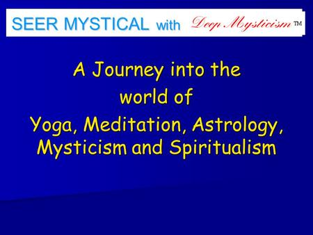 SEER MYSTICAL with <strong>a</strong> <strong>A</strong> Journey into the world of Yoga, Meditation, Astrology, Mysticism and Spiritualism.