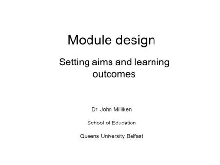 Module design Setting aims and learning outcomes Dr. John Milliken School of Education Queens University Belfast.