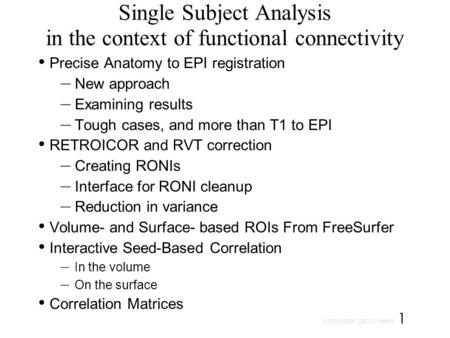 01/21/2009 SSCC/NIMH 1 Single Subject Analysis in the context of functional connectivity Precise Anatomy to EPI registration – New approach – Examining.
