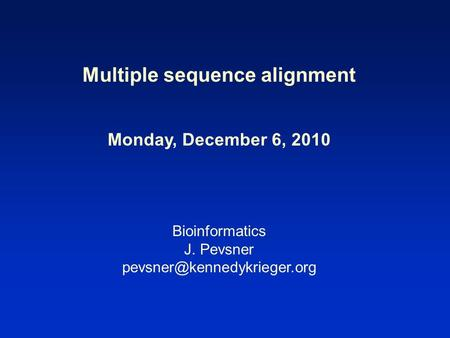 Multiple sequence alignment Monday, December 6, 2010 Bioinformatics J. Pevsner