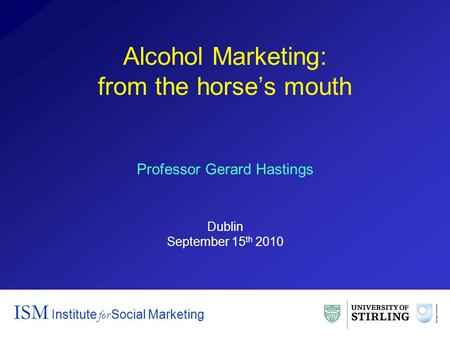 Alcohol Marketing: from the horse's mouth ISM Institute for Social Marketing Professor Gerard Hastings Dublin September 15 th 2010.