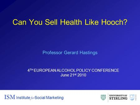 Can You Sell Health Like Hooch? ISM Institute for Social Marketing Professor Gerard Hastings 4 TH EUROPEAN ALCOHOL POLICY CONFERENCE June 21 st 2010.
