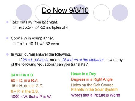 Do Now 9/8/10 Take out HW from last night.  Text p.5-7, #4-52 multiples of 4 Copy HW in your planner.  Text p. 10-11, #2-32 even In your journal answer.