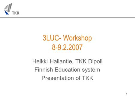 1 3LUC- Workshop 8-9.2.2007 Heikki Hallantie, TKK Dipoli Finnish Education system Presentation of TKK.