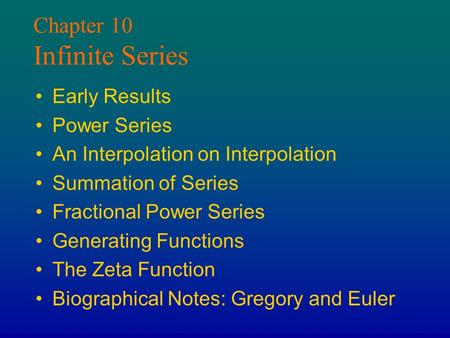 Chapter 10 Infinite Series Early Results Power Series An Interpolation on Interpolation Summation of Series Fractional Power Series Generating Functions.