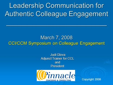 Leadership Communication for Authentic Colleague Engagement __________________________ March 7, 2008 CCI/CCM Symposium on Colleague Engagement Judi Glova.