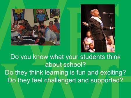 Do you know what your students think about school? Do they think learning is fun and exciting? Do they feel challenged and supported?