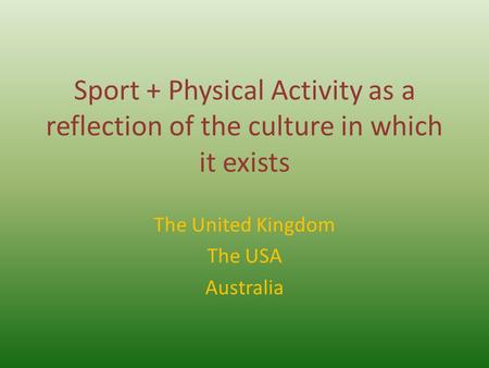 Sport + Physical Activity as a reflection of the culture in which it exists The United Kingdom The USA Australia.