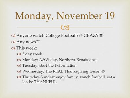   Anyone watch College Football??? CRAZY!!!!  Any news??  This week:  3 day week  Monday: A&W day, Northern Renaissance  Tuesday: start the Reformation.