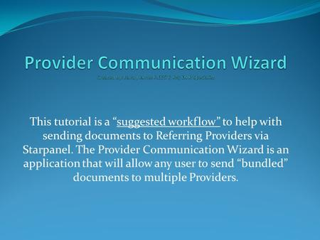"This tutorial is a ""suggested workflow"" to help with sending documents to Referring Providers via Starpanel. The Provider Communication Wizard is an application."